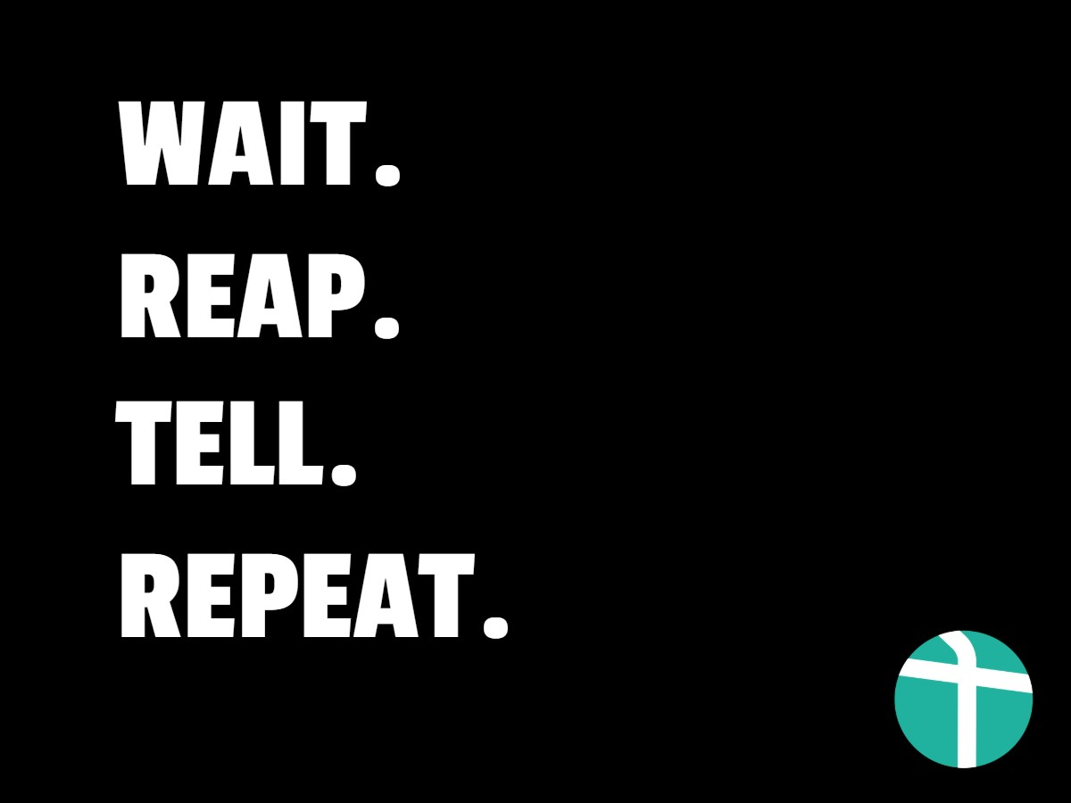 Wait. Reap. Tell. Repeat.